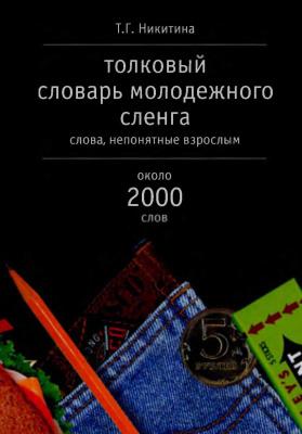 Никитина Т.Г. Толковый словарь молодежного сленга: Слова, непонятные взрослым. Около 2000 слов