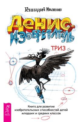Иванов Г.И. Денис-изобретатель. Книга для развития изобретательских способностей детей младших и средних классов