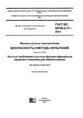 ГОСТ IEC 60745-2-17-2014 Машины ручные электрические. Безопасность и методы испытаний. Часть 2-17. Частные требования к ручным фасонно-фрезерным машинам и машинам для обрезки кромок
