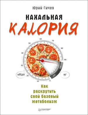 Гичев Юрий. Нахальная калория. Как раскрутить свой базовый метаболизм