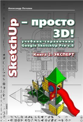Петелин А. SketchUp - просто 3D! Учебник-справочник Google SketchUp v. 8.0 Pro. Книга 2. Эксперт