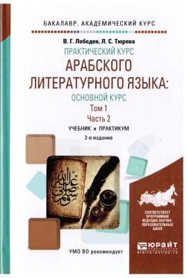 Лебедев В.Г., Тюрева Л.С. Практический курс арабского литературного языка основной курс. В 2 т. Том 1. В 2 ч. Часть 2