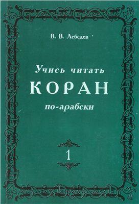 Лебедев В.В. Учись читать Коран по-арабски. Часть 1