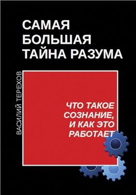 Терехов Василий. Самая большая тайна разума. Что такое сознание, и как это работает