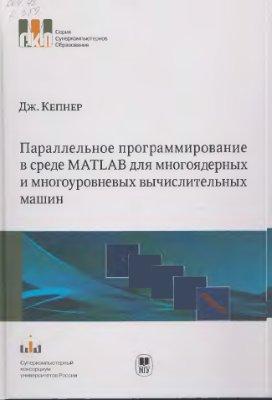 Кепнер Дж. Параллельное программирование в среде MATLAB для многоядерных и многоуровневых вычислительных машин