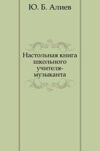 Алиев Ю.Б. Настольная книга школьного учителя-музыканта