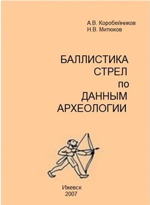 Коробейников А.В., Митюков Н.В. Баллистика стрел по данным археологии: введение в проблемную область