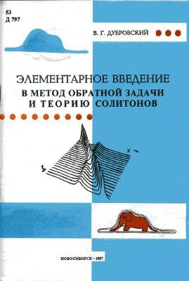 Дубровский В.Г. Элементарное введение в метод обратной задачи и теорию солитонов. Курс лекций