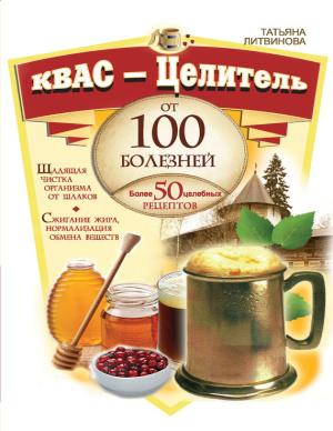 Литвинова Татьяна. Квас - целитель от 100 болезней. Более 50 целебных рецептов
