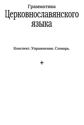 Грамматика церковнославянского языка. Конспект. Упражнения. Словарь
