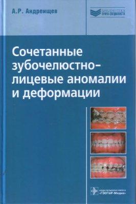 Андреищев А.Р. Сочетанные зубочелюстно-лицевые аномалии и деформации: руководство для врачей