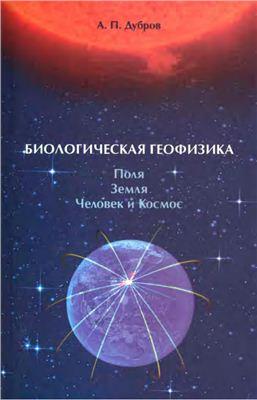 Дубров А.П. Биологическая геофизика. Поля. Земля. Человек и Космос