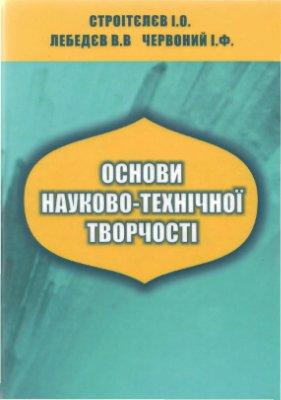 Строітєлєв І.О., Лебедєв В.В., Червоний І.Ф. Основи науково-технічної творчості