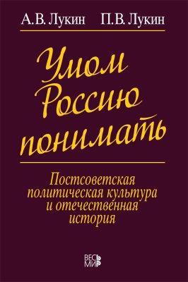Лукин А.В., Лукин П.В. Умом Россию понимать. Постсоветская политическая культура и отечественная история
