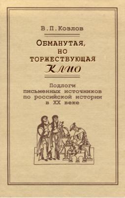 Козлов В.П. Обманутая, но торжетсвующая Клио. Подлоги письменных источников по российской истории в XX веке