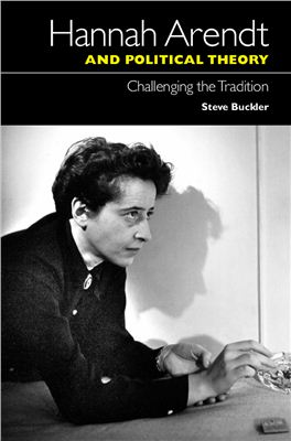 Buckler Steve. Hannah Arendt and Political Theory: Challenging the Tradition