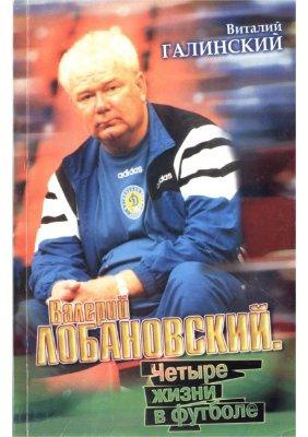 Галинский В. Валерий Лобановский. Четыре жизни в футболе