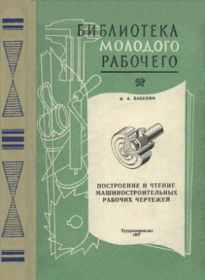 Бабулин Н.А. Построение и чтение машиностроительных рабочих чертежей