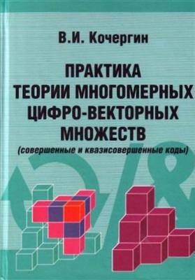 Кочергин В.И. Практика теории многомерных цифро-векторных множеств (совершенные и квазисовершенные коды)