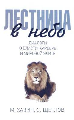 Хазин Михаил, Щеглов Сергей. Лестница в небо. Диалоги о власти, карьере и мировой элите