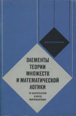 Калужнин Л.А. Элементы теории множеств и математической логики в школьном курсе математики