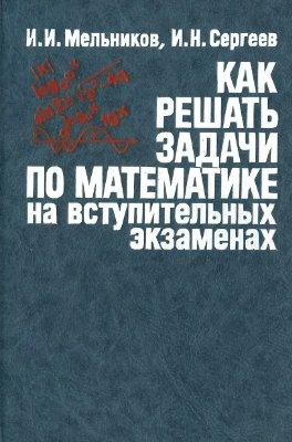 Мельников И.И., Сергеев И.Н. Как решать задачи по математике на вступительных экзаменах
