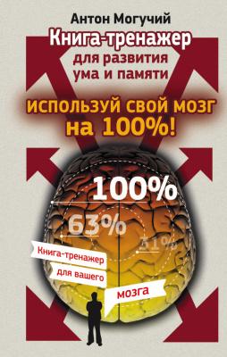 Могучий Антон. Используй свой мозг на 100%! Книга-тренажер для развития ума и памяти