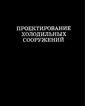 Быков А.В. (гл. ред.). Проектирование холодильных сооружений