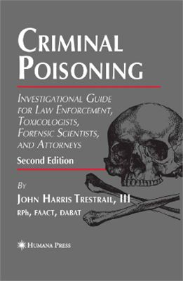 Trestrail John H. Criminal Poisoning: Investigational Guide for Law Enforcement, Toxicologists, Forensic Scientists, and Attorneys