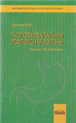 Васильев Ю.В., Лазебник Л.Б. (ред.) Гастроэзофагеальная рефлюксная болезнь