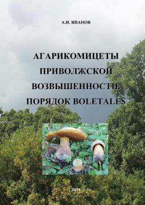 Иванов А.И. Агарикомицеты Приволжской возвышенности. Порядок Boletales
