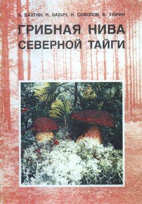 Бахтин А., Бабич Н. и др. Грибная нива северной тайги