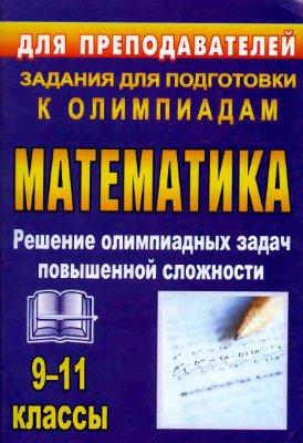 Шеховцов В.А. Олимпиадные задания по математике. 9-11 классы: решение олимпиадных задач повышенной сложности