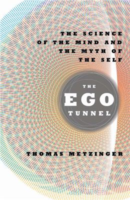 Metzinger Thomas. The Ego Tunnel. The Science of the Mind and the Myth of the Self