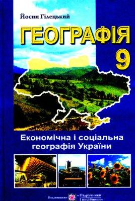 Гілецький Й. Географія: Економічна і соціальна географія України. Підручник для учнів 9 класу загальноосвітніх навчальних закладів