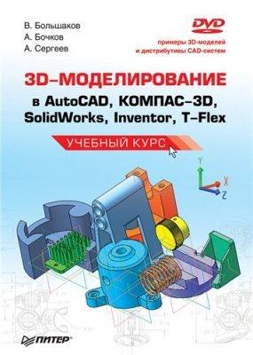 Большаков В.П., Бочков А.Л., Сергеев А.А. 3D-моделирование в AutoCAD, КОМПАС-3D, SolidWorks, Inventor, T-Flex