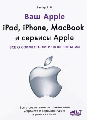 Ваттер А.П. Ipad, Iphone, Macbook и сервисы Apple. Все о совместном использовании