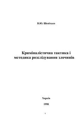 Шепітько В.Ю. Криміналістична тактика і методика розслідування злочинів