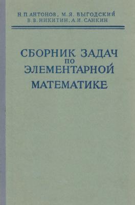 Антонов Н.П., Выгодский М.Я., Никитин В.В., Санкин А.И. Сборник задач по элементарной математике