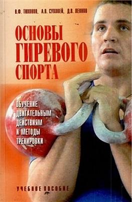 Тихонов В., Суховей А., Леонов Д. Основы гиревого спорта: обучение двигательным действиям и методы тренировки