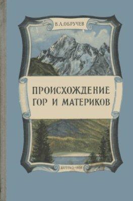 Обручев В.А. Происхождение Гор и Материков (1956)
