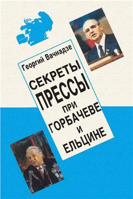 Вачнадзе Г.Н. Секреты прессы при Горбачеве и Ельцине